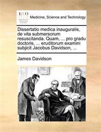 Dissertatio Medica Inauguralis, de Vita Submersorum Resuscitanda. Quam, ... Pro Gradu Doctoris, ... Eruditorum Examini Subjicit Jacobus Davidson, ...