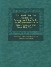 Statistiek Van Den Handel, de Scheepvaart En de In- En Uitvoerrechten in Nederlandsch-Indi Over Het Jaar ...