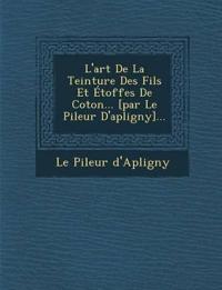 L'art De La Teinture Des Fils Et Étoffes De Coton... [par Le Pileur D'apligny]...