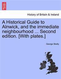 A Historical Guide to Alnwick, and the Immediate Neighbourhood ... Second Edition. [With Plates.]
