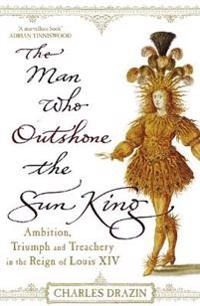 Man who outshone the sun king - ambition, triumph and treachery in the reig
