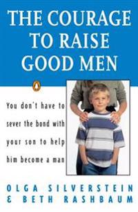 The Courage to Raise Good Men: You Don't Have to Sever the Bond with Your Son to Help Him Become a Man