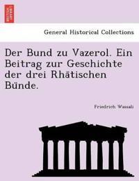 Der Bund Zu Vazerol. Ein Beitrag Zur Geschichte Der Drei Rha¨tischen Bu¨nde.