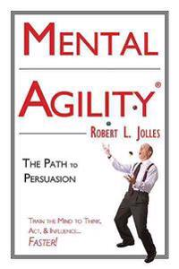 Mental Agility: The Path to Persuasion: Train the Mind to Think, ACT & Influence People...Faster