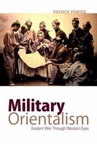 Military Orientalism: Eastern War Through Western Eyes