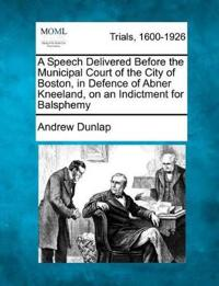 A Speech Delivered Before the Municipal Court of the City of Boston, in Defence of Abner Kneeland, on an Indictment for Balsphemy