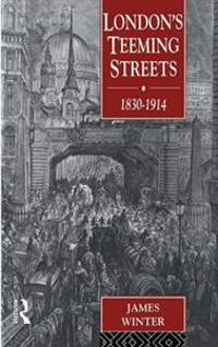 London's Teeming Streets 1830-1914
