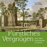 Furstliches Vergnugen: 400 Jahre Gartenkultur in Hessen