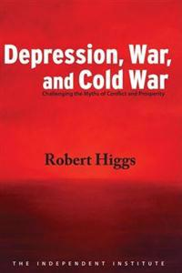 Depression, War, and Cold War: Challenging the Myths of Conflict and Prosperity