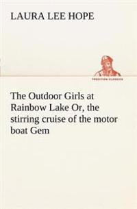 The Outdoor Girls at Rainbow Lake Or, the Stirring Cruise of the Motor Boat Gem