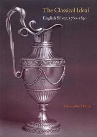 The Classical Ideal: English Silver, 1760 1840 [With Antiquity Unveiled: Masterworks, 1760-1840]