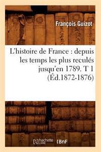 L'Histoire de France: Depuis Les Temps Les Plus Recul�s Jusqu'en 1789. T 1 (�d.1872-1876)