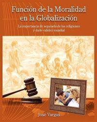 Funcion de La Moralidad En La Globalizacion: La Importancia de Separarla de Las Religiones y Darle Validez Mundial
