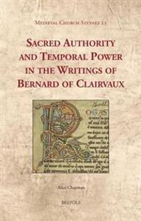 Sacred Authority and Temporal Power in the Writings of Bernard of Clairvaux