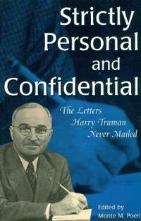 Strictly Personal and Confidential Strictly Personal and Confidential Strictly Personal and Confidential: The Letters Harry Truman Never Mailed the Le