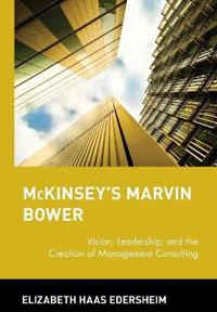 McKinsey's Marvin Bower: Vision, Leadership, and the Creation of Management Consulting