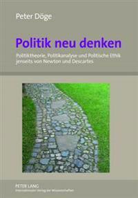 Politik Neu Denken: Politiktheorie, Politikanalyse Und Politische Ethik Jenseits Von Newton Und Descartes- Eine Nichtduale Perspektive
