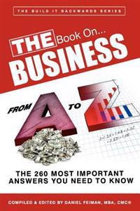 The Book On...Business from A to Z: : The 260 Most Important Answers You Need to Know