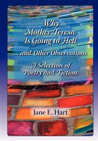 Why Mother Teresa Is Going to Hell... and Other Observations: A Selection of Poetry and Fiction