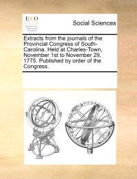Extracts from the Journals of the Provincial Congress of South-Carolina. Held at Charles-Town, November 1st to November 29, 1775. Published by Order of the Congress