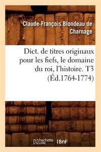 Dict. de Titres Originaux Pour Les Fiefs, Le Domaine Du Roi, l'Histoire. T3 (�d.1764-1774)