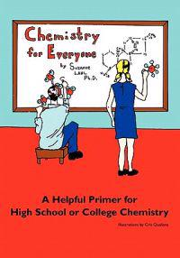 Chemistry for Everyone: A Helpful Primer for High School or College Chemistry