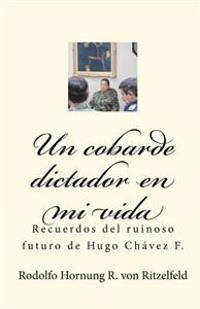 Un Cobarde Dictador En Mi Vida: Recuerdos del Ruinoso Futuro de Hugo Chavez F.