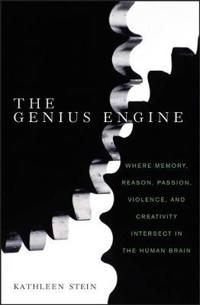 The Genius Engine: Where Memory, Reason, Passion, Violence, and Creativity Intersect in the Human Brain