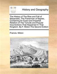 The History of the Rise and Fall of Masaniello, the Fisherman of Naples, Containing an Exact and Impartial Relation of the Tumults and Popular Insurrections That Happened in That Kingdom. by F. Midon the Second Edition