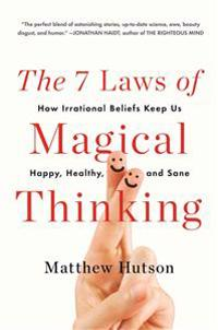 The 7 Laws of Magical Thinking: How Irrational Beliefs Keep Us Happy, Healthy, and Sane