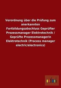 Verordnung Uber Die Prufung Zum Anerkannten Fortbildungsabschluss Geprufter Prozessmanager Elektrotechnik / Geprufte Prozessmanagerin Elektrotechnik (Process Manager Electric/Electronics)