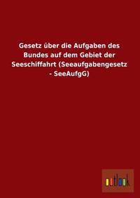 Gesetz Uber Die Aufgaben Des Bundes Auf Dem Gebiet Der Seeschiffahrt (Seeaufgabengesetz - Seeaufgg)
