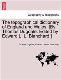 The Topographical Dictionary of England and Wales. [By Thomas Dugdale. Edited by Edward L. L. Blanchard.]