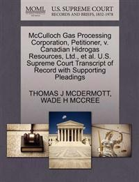 McCulloch Gas Processing Corporation, Petitioner, V. Canadian Hidrogas Resources, Ltd., et al. U.S. Supreme Court Transcript of Record with Supporting Pleadings