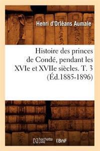 Histoire Des Princes de Cond�, Pendant Les Xvie Et Xviie Si�cles. T. 3 (�d.1885-1896)