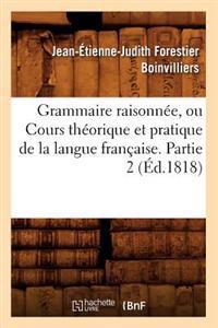 Grammaire Raisonn�e, Ou Cours Th�orique Et Pratique de la Langue Fran�aise. Partie 2 (�d.1818)
