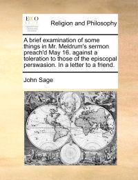 A Brief Examination of Some Things in Mr. Meldrum's Sermon Preach'd May 16. Against a Toleration to Those of the Episcopal Perswasion. in a Letter to