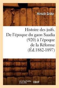 Histoire Des Juifs. de L'Epoque Du Gaon Saadia (920) A L'Epoque de la Reforme (Ed.1882-1897)