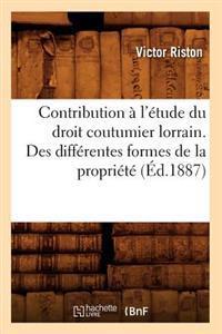 Contribution � l'�tude Du Droit Coutumier Lorrain. Des Diff�rentes Formes de la Propri�t� (�d.1887)