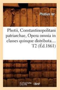 Photii, Constantinopolitani Patriarchae, Opera Omnia in Classes Quinque Distributa. Tome 2 (�d.1861)