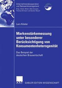 Markenstärkenmessung Unter Besonderer Berücksichtigung Von Konsumentenheterogenität: Das Beispiel Der Deutschen Brauwirtschaft