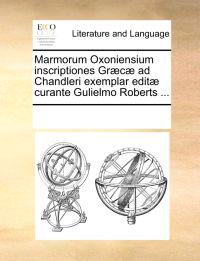 Marmorum Oxoniensium Inscriptiones Gr�c� Ad Chandleri Exemplar Edit� Curante Gulielmo Roberts ...
