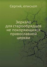 Zerkalo Dlya Staroobryadtsev Ne Pokoryayuschihsya Pravoslavnoj Tserkvi