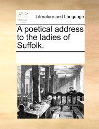 A Poetical Address to the Ladies of Suffolk.