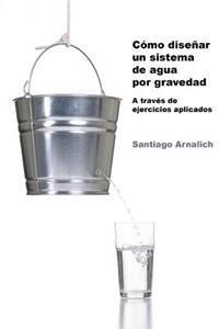 Como Disenar Un Sistema de Agua Por Gravedad: A Traves de Ejercicios Aplicados