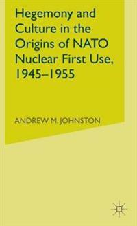 Hegemony and Culture in the Origins of NATO Nuclear First-Use, 1945-1955