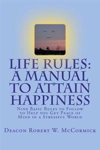 Life Rules: A Manual to Attain Happiness: Nine Basic Rules to Follow to Help You Get Peace of Mind in a Stressful World