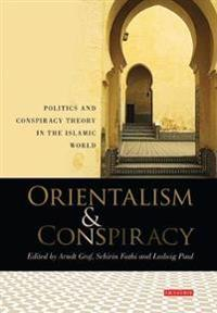 Orientalism & Conspiracy: Politics and Conspiracy Theory in the Islamic World: Essays in Honour of Sadik J. Al-Azm