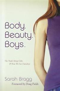 Body. Beauty. Boys. (Repackaged): The Truth about Girls and How We See Ourselves