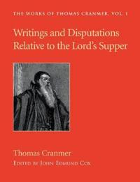 Writings and Disputations of Thomas Cranmer Relative to the Sacrament of the Lord's Supper